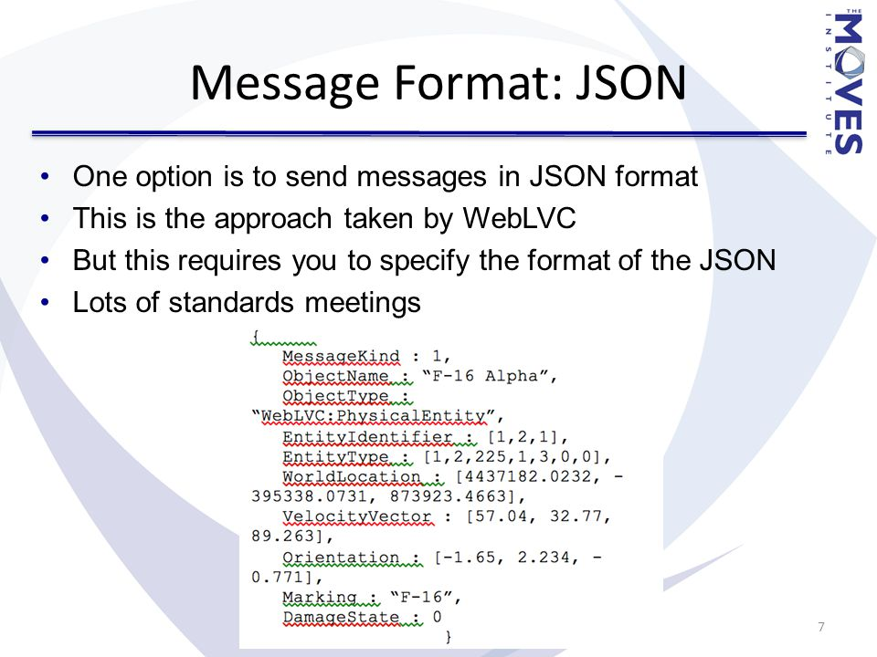 Message Format: DIS Classical Javascript wasn't very good at handling binary More modern Javascript can use ArrayBuffers to manipulate binary data Support is good (~80% of current browsers in the wild, will only get better as old browsers are upgraded).