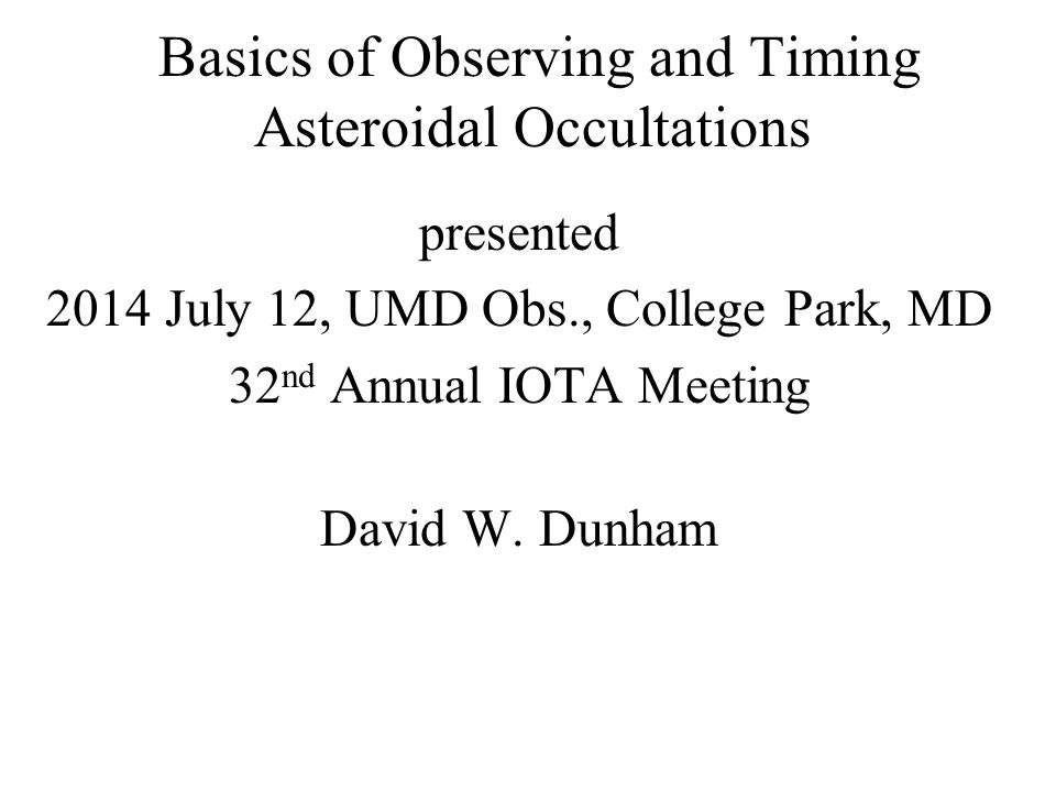 Basics of Observing and Timing Asteroidal Occultations presented 2014 July 12, UMD Obs., College Park, MD 32 nd Annual IOTA Meeting David W. Dunham