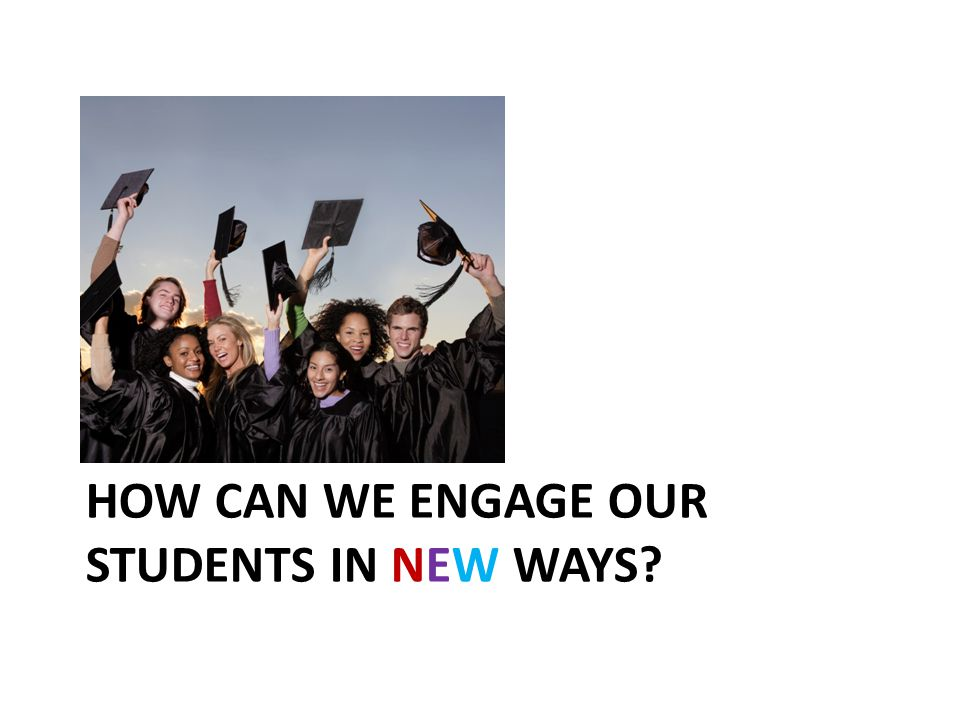 HOW CAN WE ENGAGE OUR STUDENTS IN NEW WAYS