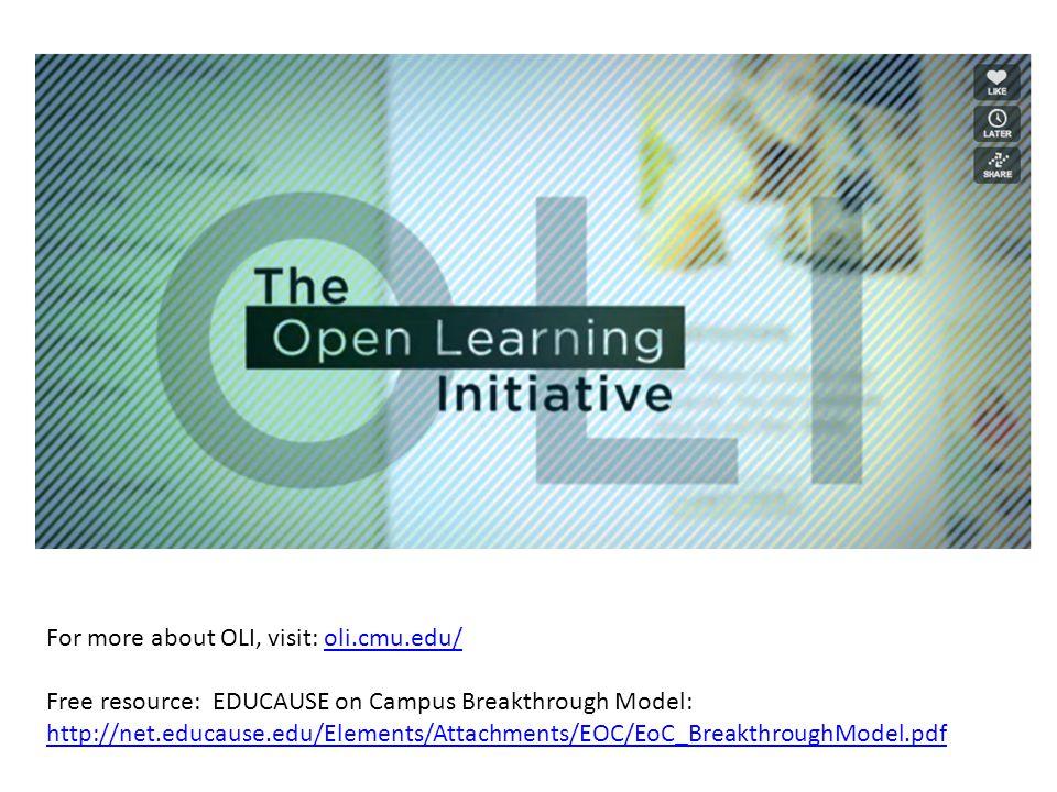 For more about OLI, visit: oli.cmu.edu/oli.cmu.edu/ For more about OLI, visit: oli.cmu.edu/oli.cmu.edu/ Free resource: EDUCAUSE on Campus Breakthrough Model: http://net.educause.edu/Elements/Attachments/EOC/EoC_BreakthroughModel.pdf http://net.educause.edu/Elements/Attachments/EOC/EoC_BreakthroughModel.pdf
