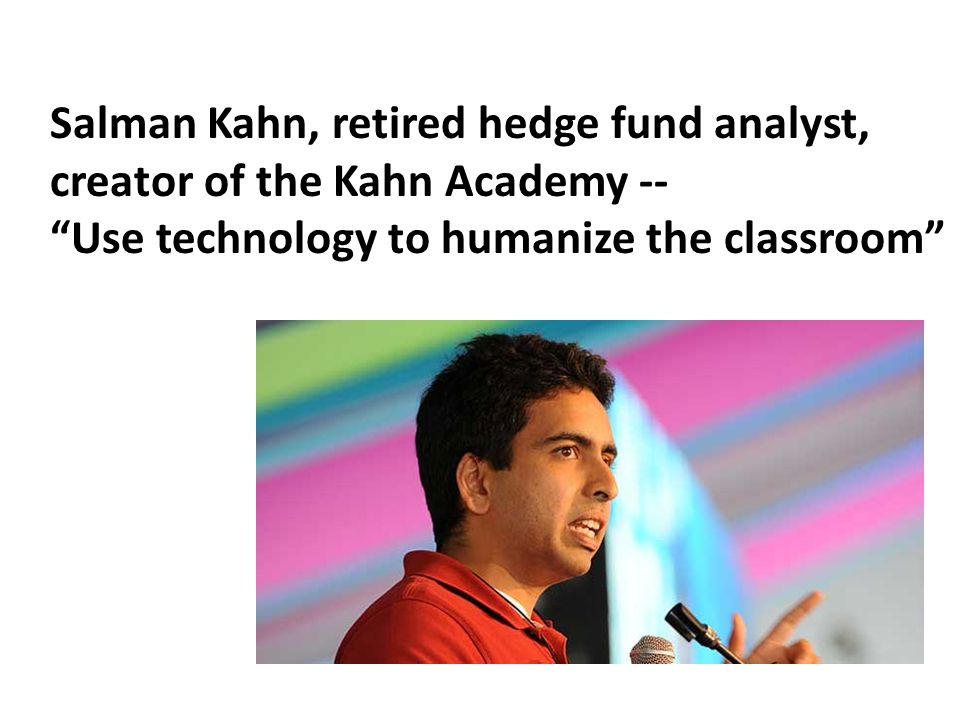 Salman Kahn, retired hedge fund analyst, creator of the Kahn Academy -- Use technology to humanize the classroom