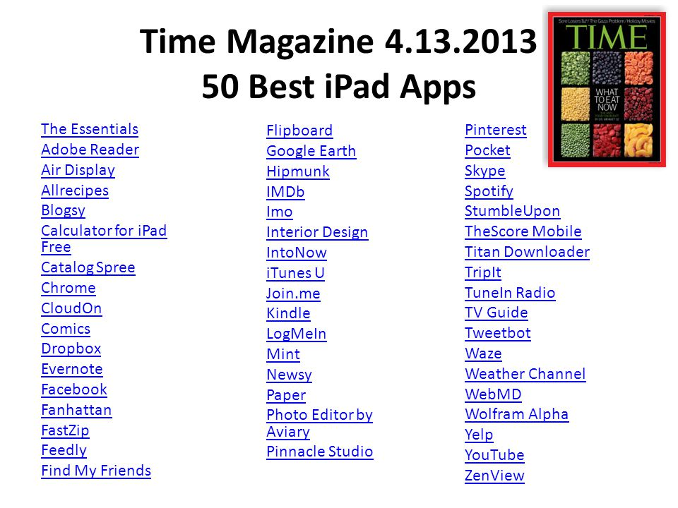 Time Magazine 4.13.2013 50 Best iPad Apps The Essentials Adobe Reader Air Display Allrecipes Blogsy Calculator for iPad Free Catalog Spree Chrome CloudOn Comics Dropbox Evernote Facebook Fanhattan FastZip Feedly Find My Friends Pinterest Pocket Skype Spotify StumbleUpon TheScore Mobile Titan Downloader TripIt TuneIn Radio TV Guide Tweetbot Waze Weather Channel WebMD Wolfram Alpha Yelp YouTube ZenView Flipboard Google Earth Hipmunk IMDb Imo Interior Design IntoNow iTunes U Join.me Kindle LogMeIn Mint Newsy Paper Photo Editor by Aviary Pinnacle Studio