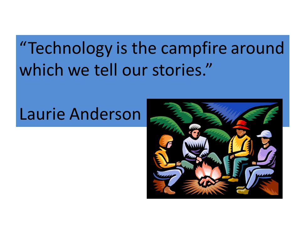 Technology is the campfire around which we tell our stories. Laurie Anderson