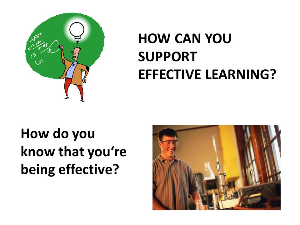 HOW CAN YOU SUPPORT EFFECTIVE LEARNING How do you know that you're being effective