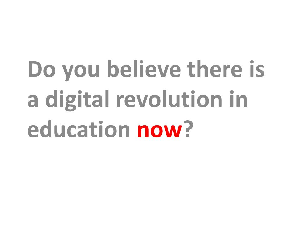 Do you believe there is a digital revolution in education now
