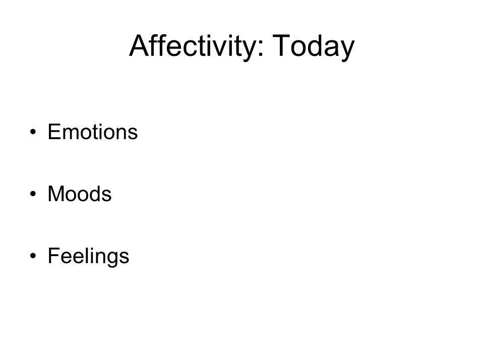 Affectivity: Today Emotions Moods Feelings
