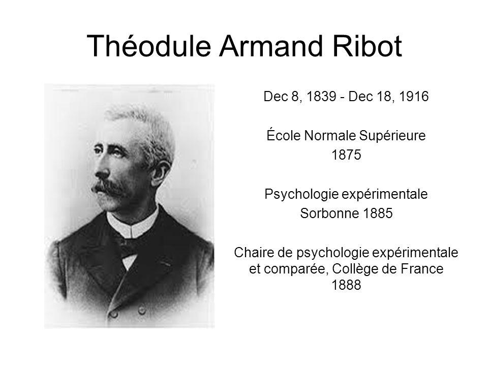 Théodule Armand Ribot Dec 8, 1839 - Dec 18, 1916 École Normale Supérieure 1875 Psychologie expérimentale Sorbonne 1885 Chaire de psychologie expérimen