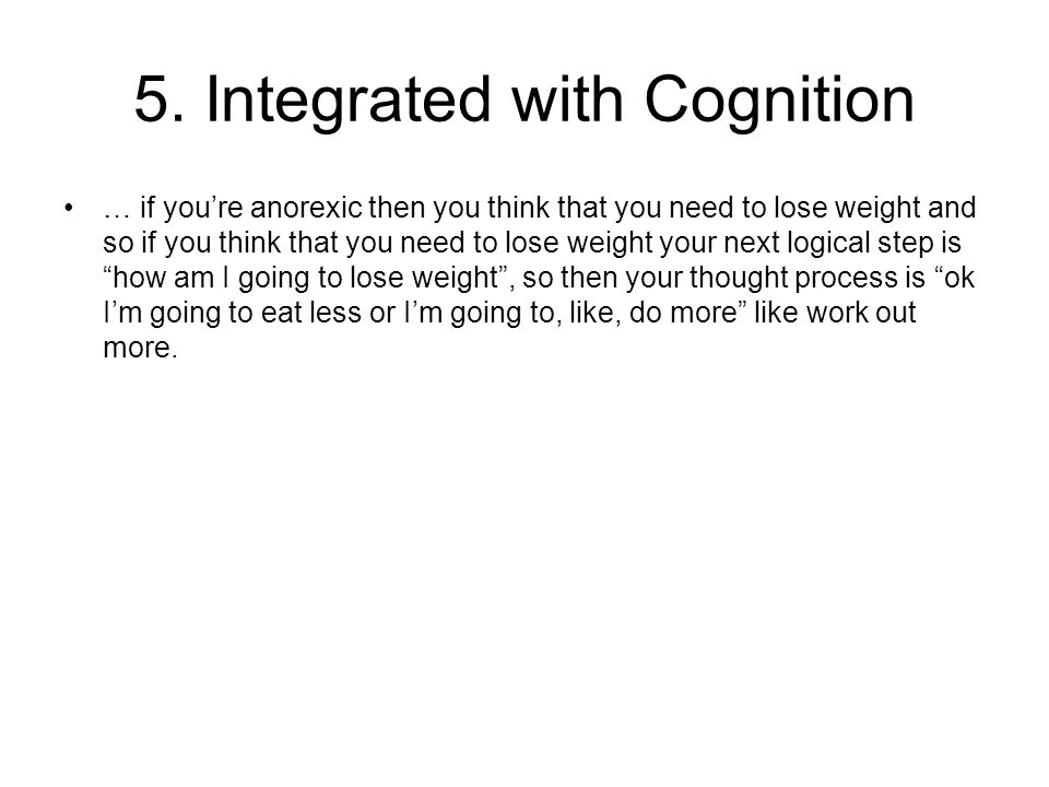 5. Integrated with Cognition … if you're anorexic then you think that you need to lose weight and so if you think that you need to lose weight your ne