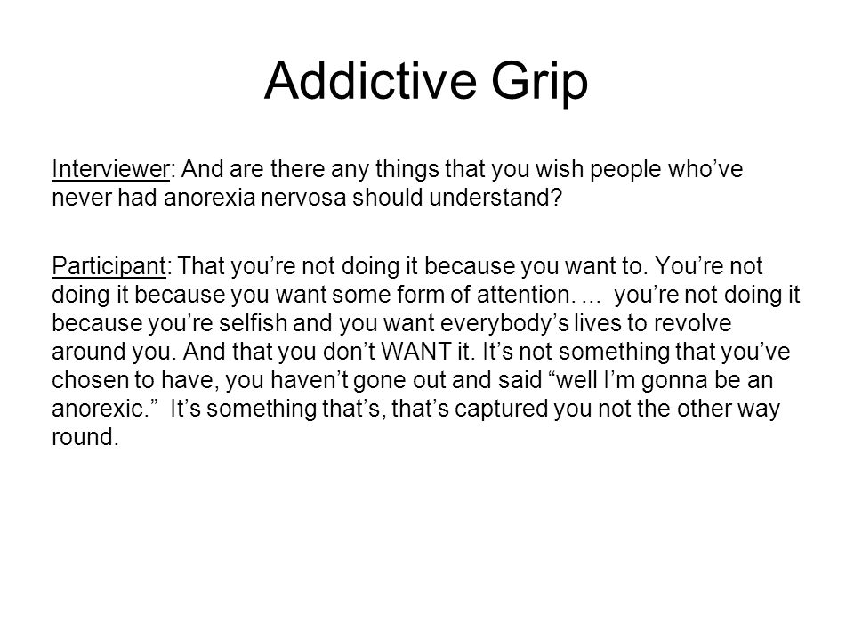 Addictive Grip Interviewer: And are there any things that you wish people who've never had anorexia nervosa should understand? Participant: That you'r