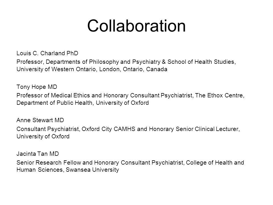 Collaboration Louis C. Charland PhD Professor, Departments of Philosophy and Psychiatry & School of Health Studies, University of Western Ontario, Lon