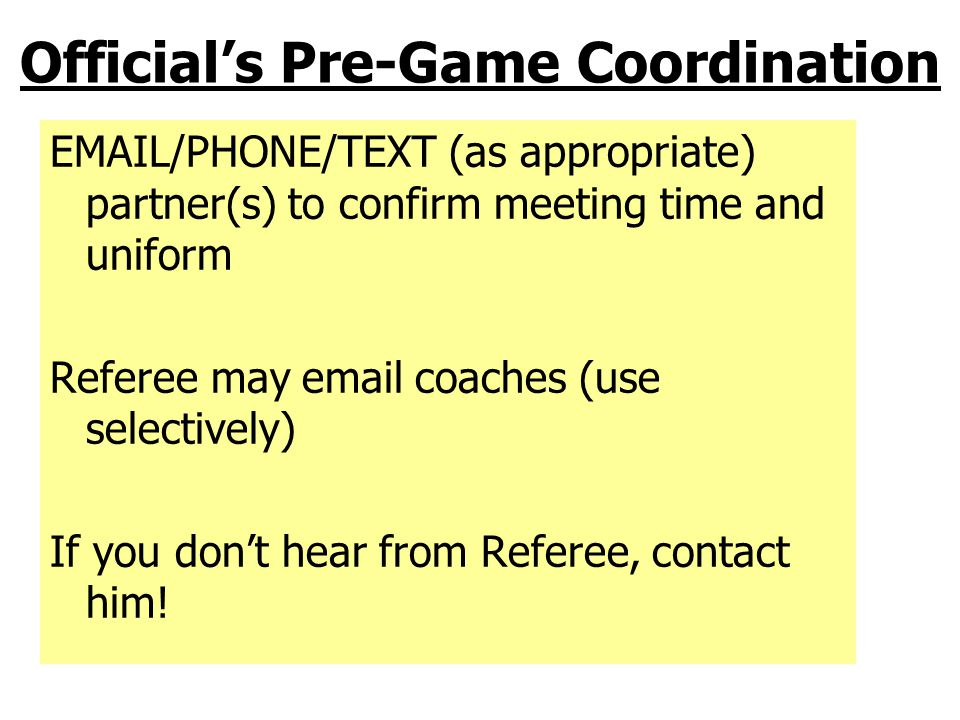 Official's Pre-Game Attitude You Only Have One Chance To Make A First Impression! Maintain good communication with partners Concentrate, it's a 4-quarter game Anticipate the play, but if you don't see the foul, don't make the call; Let It Come To You On The Field, You And Your Partner Make The Third Team.