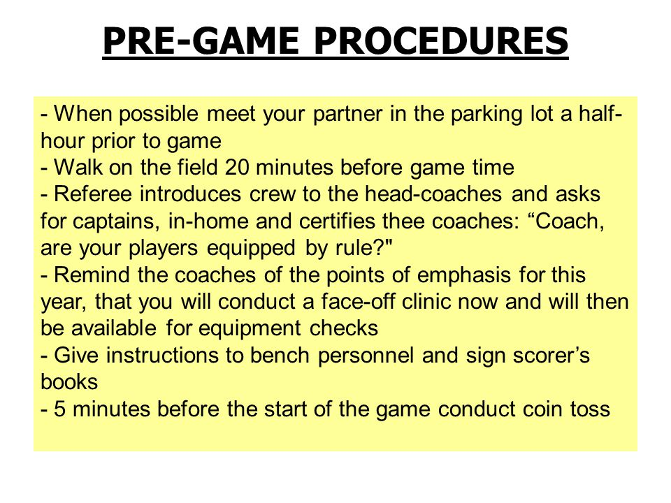 Official's Pre-Game Coordination EMAIL/PHONE/TEXT (as appropriate) partner(s) to confirm meeting time and uniform Referee may email coaches (use selectively) If you don't hear from Referee, contact him!