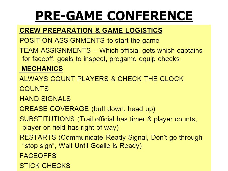 PRE-GAME PROCEDURES - When possible meet your partner in the parking lot a half- hour prior to game - Walk on the field 20 minutes before game time - Referee introduces crew to the head-coaches and asks for captains, in-home and certifies thee coaches: Coach, are your players equipped by rule - Remind the coaches of the points of emphasis for this year, that you will conduct a face-off clinic now and will then be available for equipment checks - Give instructions to bench personnel and sign scorer's books - 5 minutes before the start of the game conduct coin toss