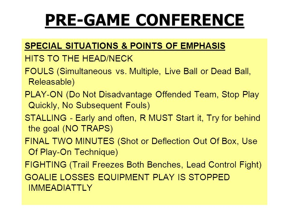 CREW PREPARATION & GAME LOGISTICS POSITION ASSIGNMENTS to start the game TEAM ASSIGNMENTS – Which official gets which captains for faceoff, goals to inspect, pregame equip checks MECHANICS ALWAYS COUNT PLAYERS & CHECK THE CLOCK COUNTS HAND SIGNALS CREASE COVERAGE (butt down, head up) SUBSTITUTIONS (Trail official has timer & player counts, player on field has right of way) RESTARTS (Communicate Ready Signal, Don't go through stop sign , Wait Until Goalie is Ready) FACEOFFS STICK CHECKS PRE-GAME CONFERENCE