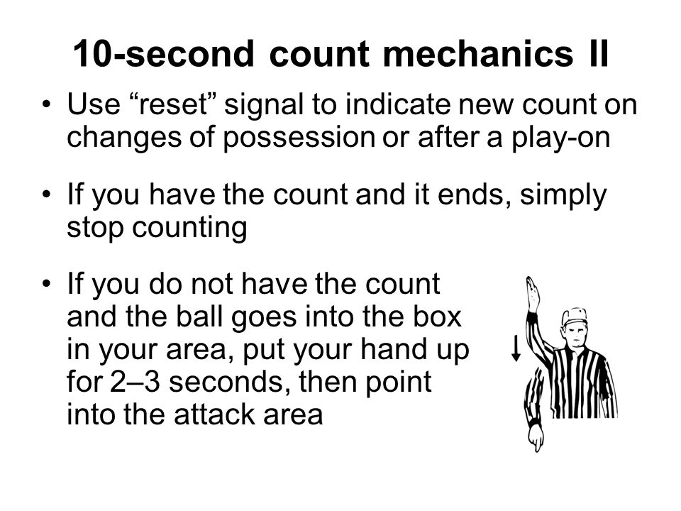 L always has first 10-count across midfield The on official when count starts has all other counts A hand count is used, from navel to 45 degrees past vertical Switch arms if one count ends and a new count begins No verbal count: use visual count only 10-second count mechanics I