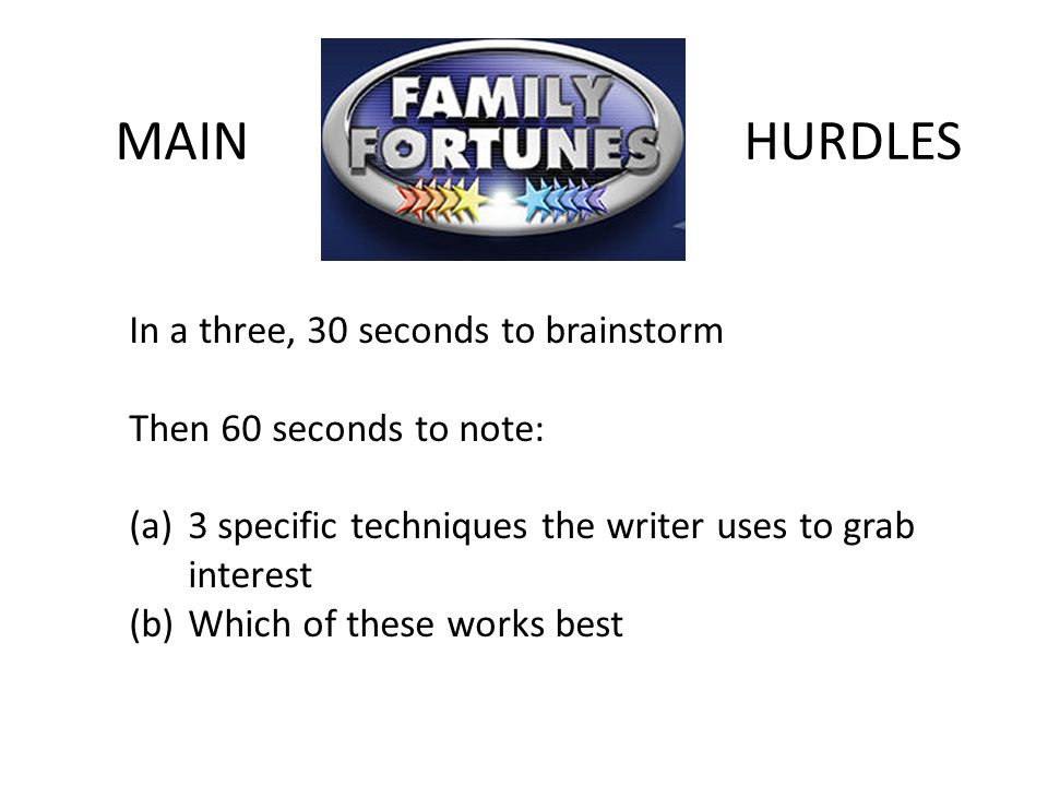 MAINHURDLES In a three, 30 seconds to brainstorm Then 60 seconds to note: (a)3 specific techniques the writer uses to grab interest (b)Which of these works best