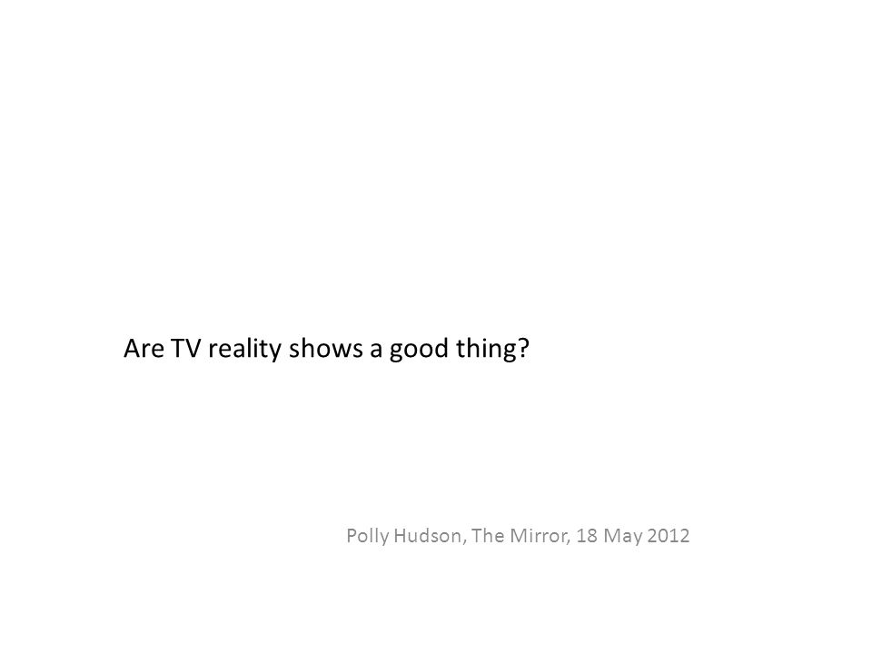 Are TV reality shows a good thing Polly Hudson, The Mirror, 18 May 2012