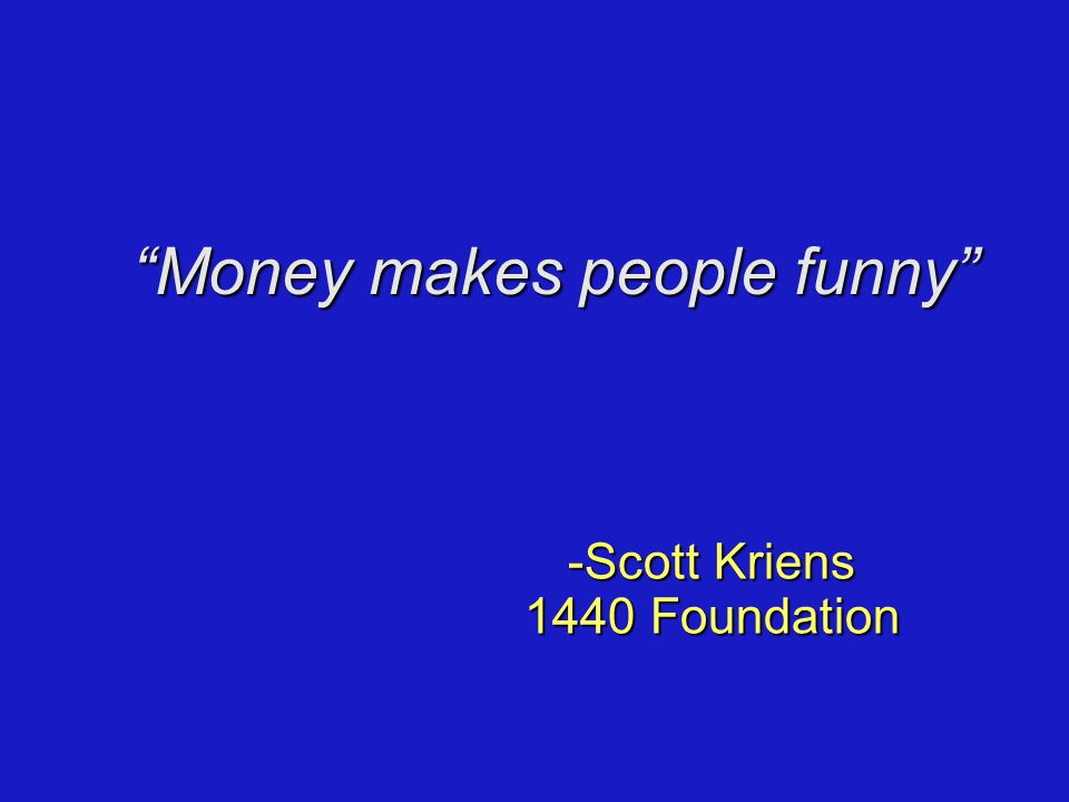 Money makes people funny -Scott Kriens 1440 Foundation