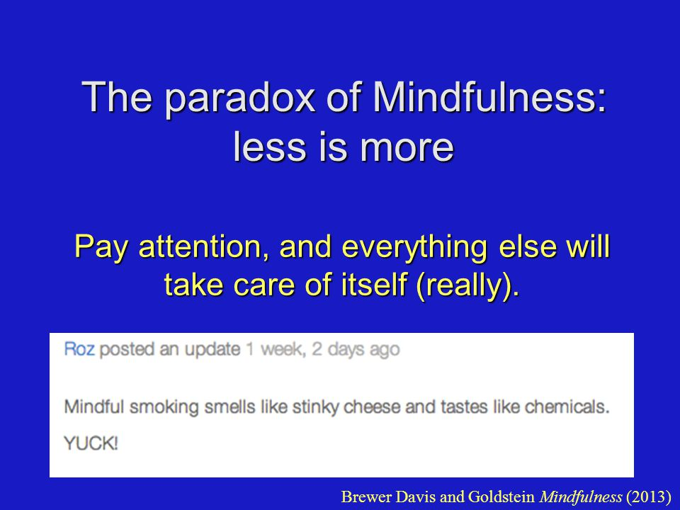 The paradox of Mindfulness: less is more Pay attention, and everything else will take care of itself (really).