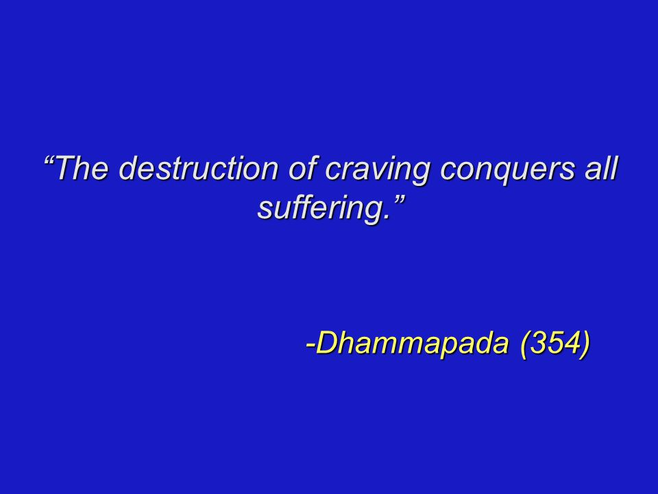 The destruction of craving conquers all suffering. -Dhammapada (354)