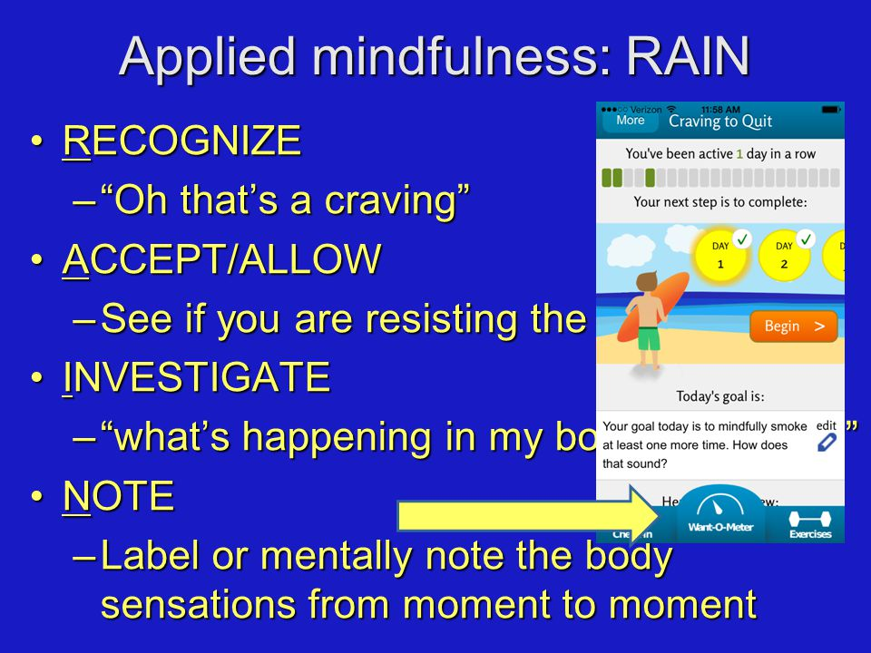 Applied mindfulness: RAIN RECOGNIZERECOGNIZE – Oh that's a craving ACCEPT/ALLOWACCEPT/ALLOW –See if you are resisting the experience INVESTIGATEINVESTIGATE – what's happening in my body right now NOTENOTE –Label or mentally note the body sensations from moment to moment
