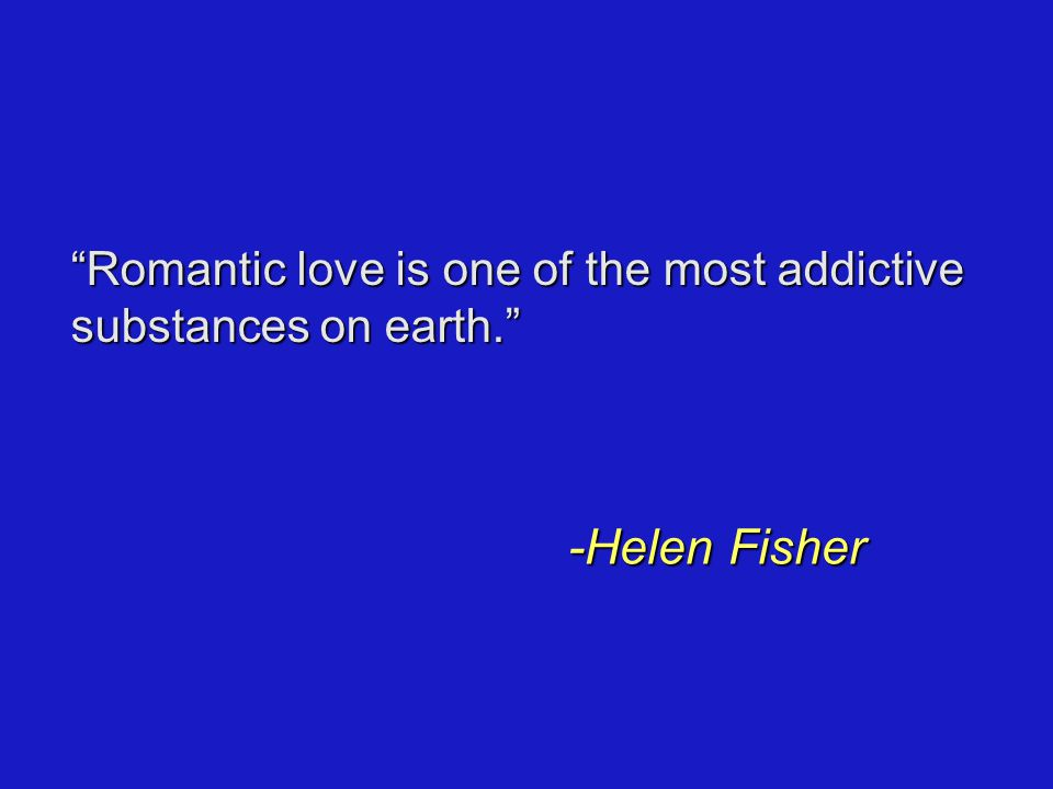Romantic love is one of the most addictive substances on earth. -Helen Fisher
