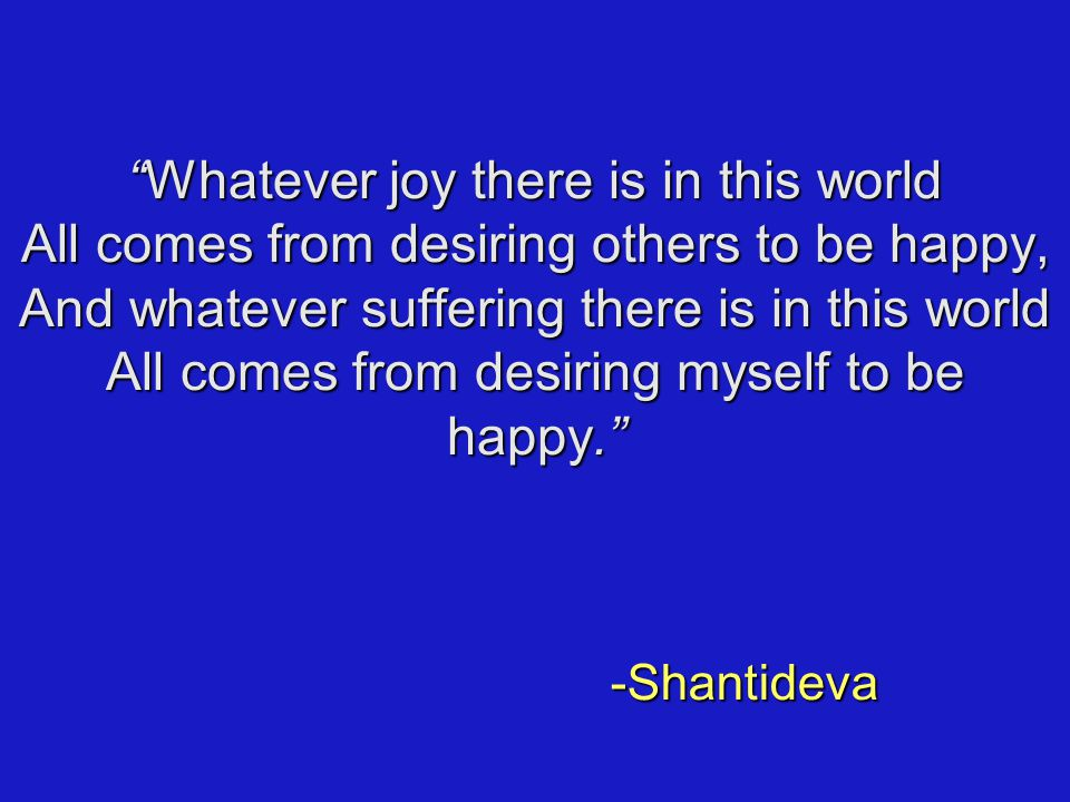 Whatever joy there is in this world All comes from desiring others to be happy, And whatever suffering there is in this world All comes from desiring myself to be happy. -Shantideva