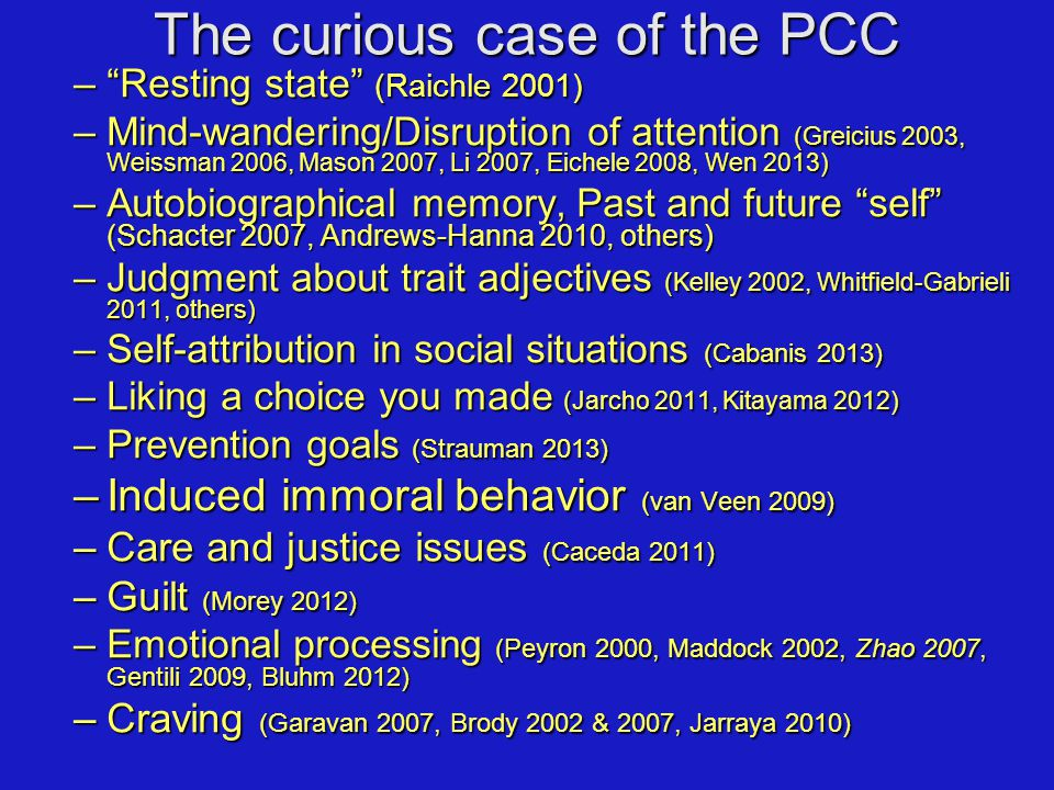 The curious case of the PCC – Resting state (Raichle 2001) –Mind-wandering/Disruption of attention (Greicius 2003, Weissman 2006, Mason 2007, Li 2007, Eichele 2008, Wen 2013) –Autobiographical memory, Past and future self (Schacter 2007, Andrews-Hanna 2010, others) –Judgment about trait adjectives (Kelley 2002, Whitfield-Gabrieli 2011, others) –Self-attribution in social situations (Cabanis 2013) –Liking a choice you made (Jarcho 2011, Kitayama 2012) –Prevention goals (Strauman 2013) –Induced immoral behavior (van Veen 2009) –Care and justice issues (Caceda 2011) –Guilt (Morey 2012) –Emotional processing (Peyron 2000, Maddock 2002, Zhao 2007, Gentili 2009, Bluhm 2012) –Craving (Garavan 2007, Brody 2002 & 2007, Jarraya 2010)