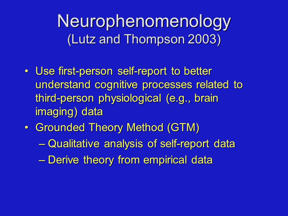 Use first-person self-report to better understand cognitive processes related to third-person physiological (e.g., brain imaging) dataUse first-person self-report to better understand cognitive processes related to third-person physiological (e.g., brain imaging) data Grounded Theory Method (GTM)Grounded Theory Method (GTM) –Qualitative analysis of self-report data –Derive theory from empirical data Neurophenomenology (Lutz and Thompson 2003)
