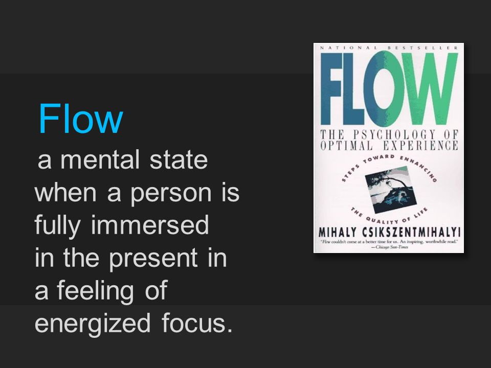 Flow a mental state when a person is fully immersed in the present in a feeling of energized focus.