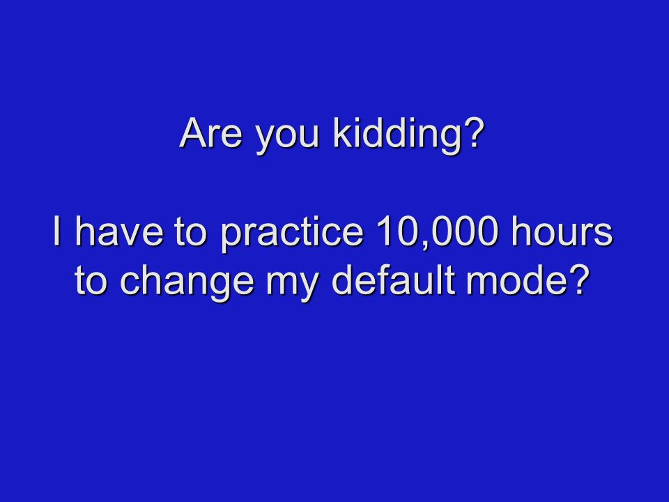 Are you kidding I have to practice 10,000 hours to change my default mode