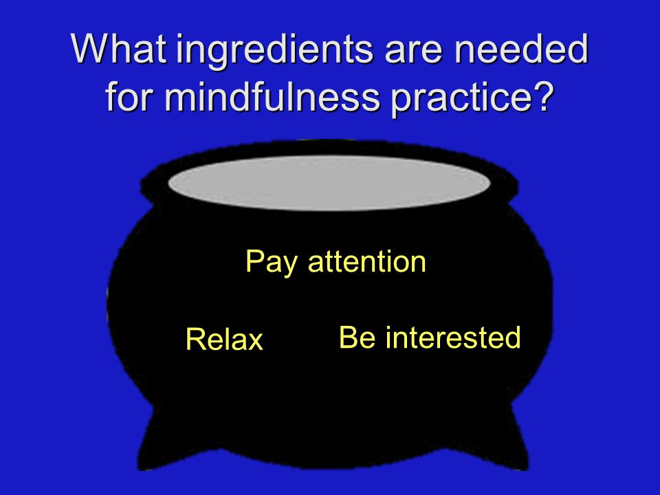 Pay attention Relax What ingredients are needed for mindfulness practice Be interested