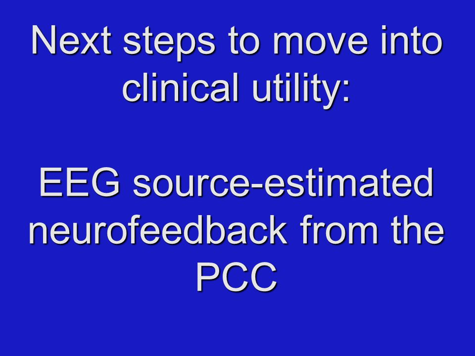 Next steps to move into clinical utility: EEG source-estimated neurofeedback from the PCC