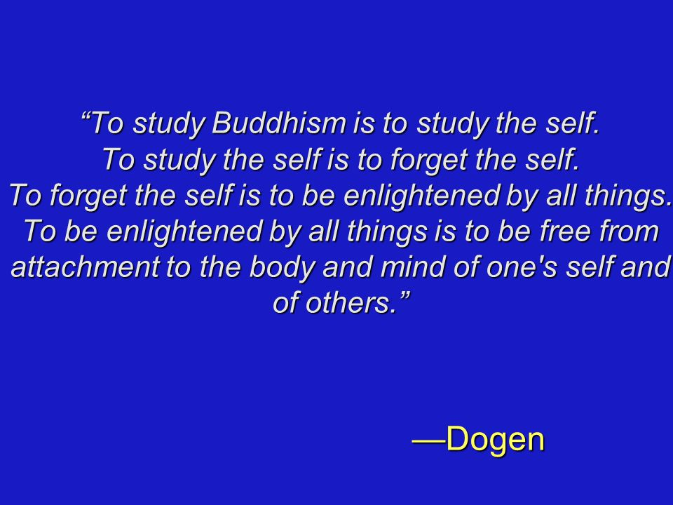 To study Buddhism is to study the self. To study the self is to forget the self.