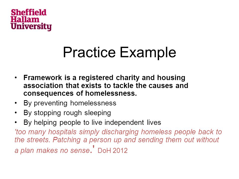 Practice Example Framework is a registered charity and housing association that exists to tackle the causes and consequences of homelessness. By preve