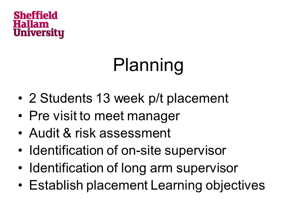 Planning 2 Students 13 week p/t placement Pre visit to meet manager Audit & risk assessment Identification of on-site supervisor Identification of long arm supervisor Establish placement Learning objectives