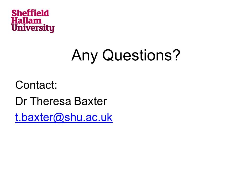 Any Questions? Contact: Dr Theresa Baxter t.baxter@shu.ac.uk