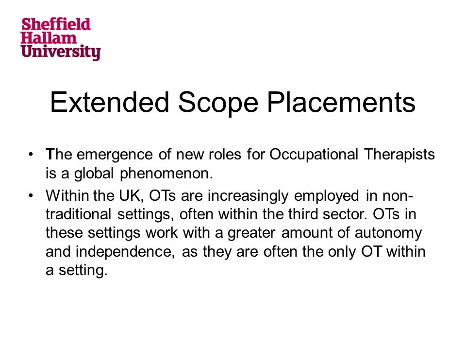 Extended Scope Placements The emergence of new roles for Occupational Therapists is a global phenomenon. Within the UK, OTs are increasingly employed