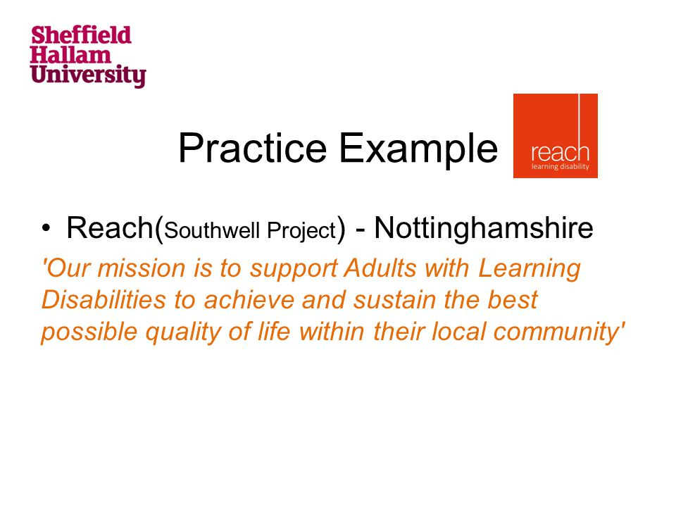 Practice Example Reach( Southwell Project ) - Nottinghamshire Our mission is to support Adults with Learning Disabilities to achieve and sustain the best possible quality of life within their local community