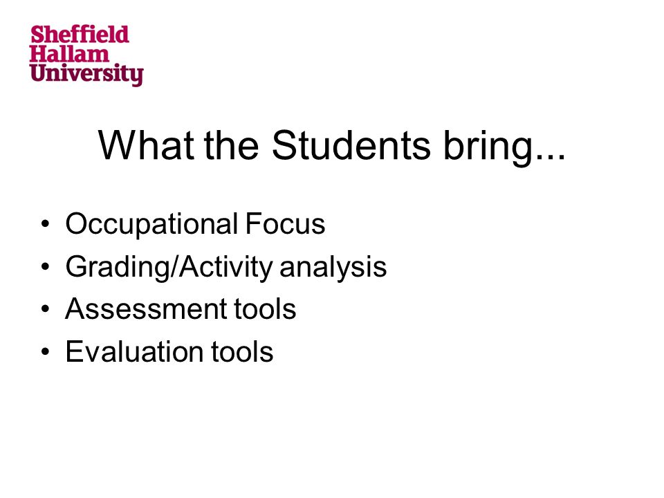 What the Students bring... Occupational Focus Grading/Activity analysis Assessment tools Evaluation tools