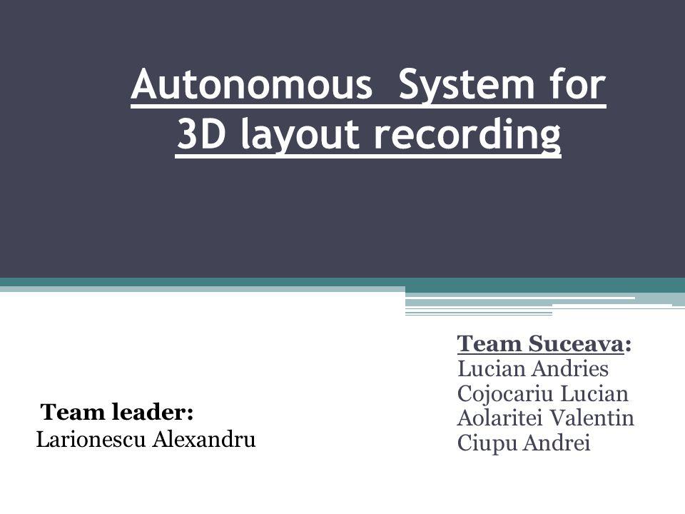 Autonomous System for 3D layout recording Team Suceava: Lucian Andries Cojocariu Lucian Aolaritei Valentin Ciupu Andrei Team leader: Larionescu Alexandru