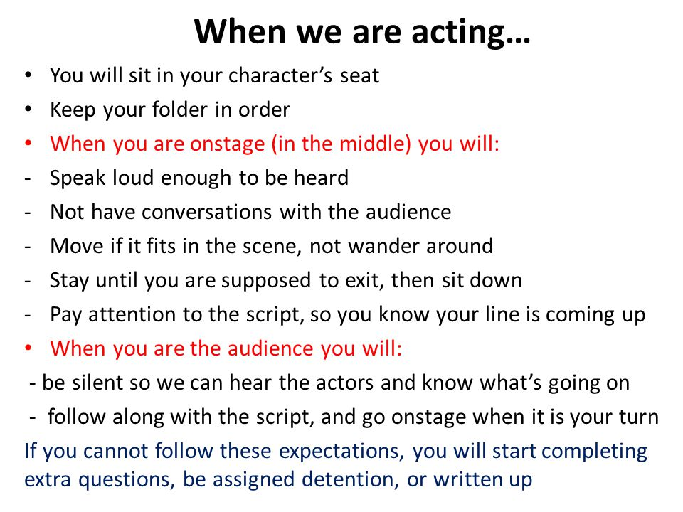 When we are acting… You will sit in your character's seat Keep your folder in order When you are onstage (in the middle) you will: -Speak loud enough to be heard -Not have conversations with the audience -Move if it fits in the scene, not wander around -Stay until you are supposed to exit, then sit down -Pay attention to the script, so you know your line is coming up When you are the audience you will: - be silent so we can hear the actors and know what's going on - follow along with the script, and go onstage when it is your turn If you cannot follow these expectations, you will start completing extra questions, be assigned detention, or written up