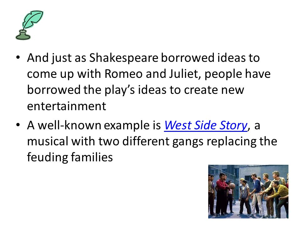 And just as Shakespeare borrowed ideas to come up with Romeo and Juliet, people have borrowed the play's ideas to create new entertainment A well-known example is West Side Story, a musical with two different gangs replacing the feuding familiesWest Side Story