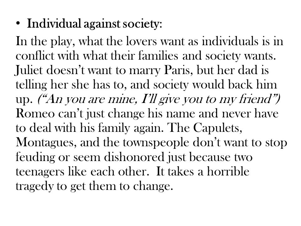Individual against society: In the play, what the lovers want as individuals is in conflict with what their families and society wants.