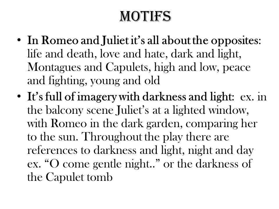 Motifs In Romeo and Juliet it's all about the opposites: life and death, love and hate, dark and light, Montagues and Capulets, high and low, peace and fighting, young and old It's full of imagery with darkness and light: ex.