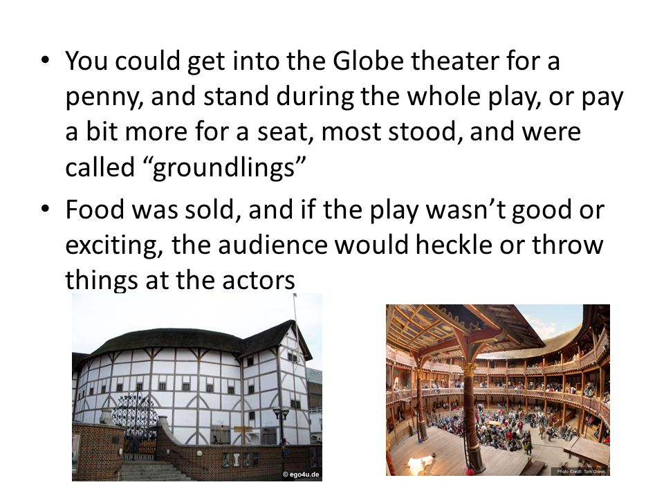You could get into the Globe theater for a penny, and stand during the whole play, or pay a bit more for a seat, most stood, and were called groundlings Food was sold, and if the play wasn't good or exciting, the audience would heckle or throw things at the actors