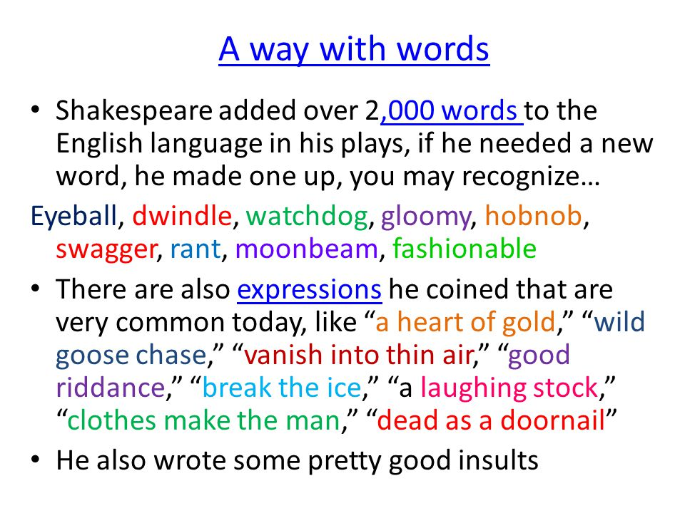 A way with words Shakespeare added over 2,000 words to the English language in his plays, if he needed a new word, he made one up, you may recognize…,000 words Eyeball, dwindle, watchdog, gloomy, hobnob, swagger, rant, moonbeam, fashionable There are also expressions he coined that are very common today, like a heart of gold, wild goose chase, vanish into thin air, good riddance, break the ice, a laughing stock, clothes make the man, dead as a doornail expressions He also wrote some pretty good insults