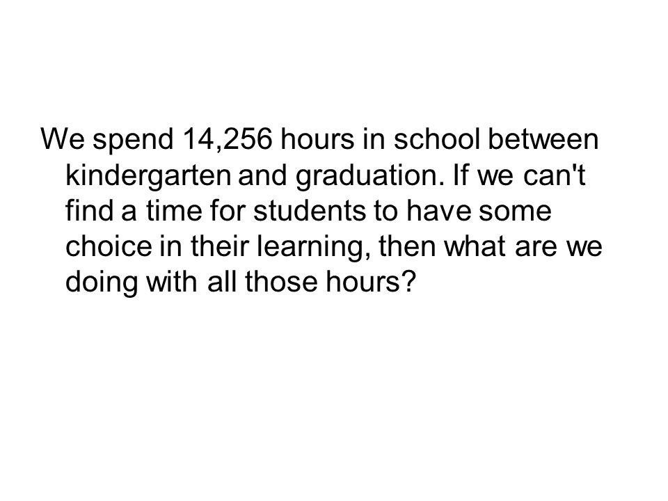 We spend 14,256 hours in school between kindergarten and graduation.