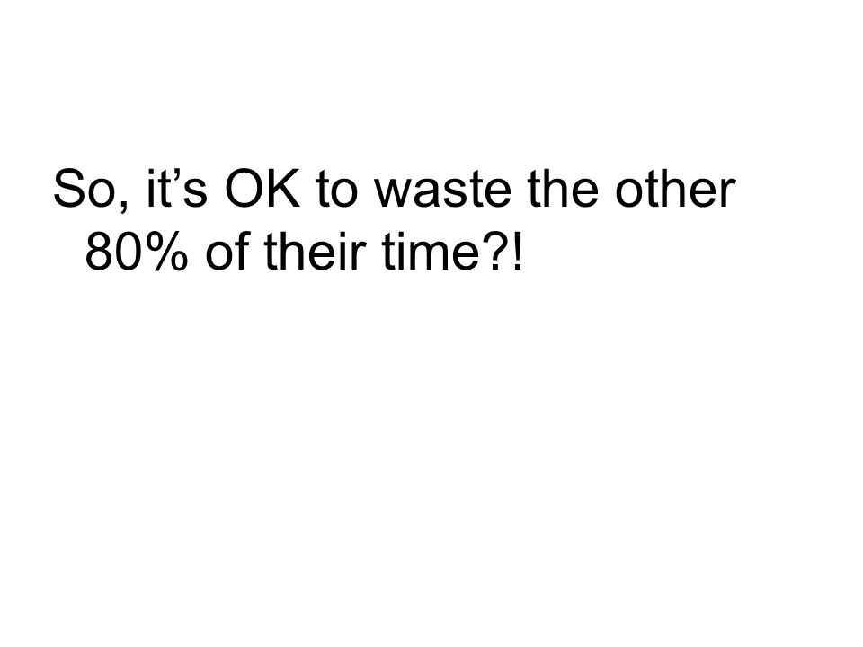 So, it's OK to waste the other 80% of their time !