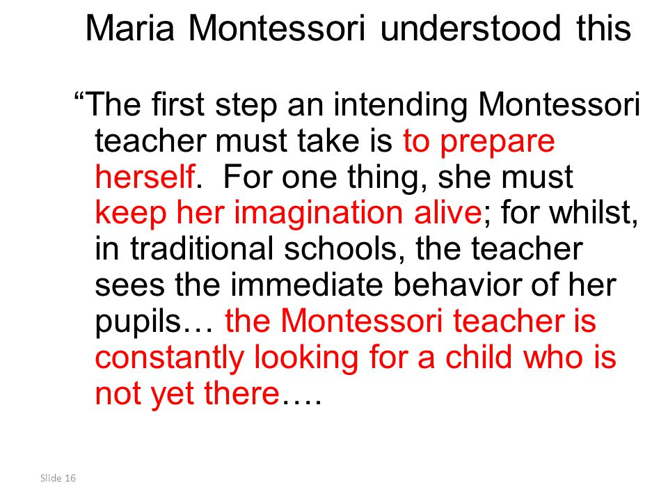 Slide 16 Maria Montessori understood this The first step an intending Montessori teacher must take is to prepare herself.